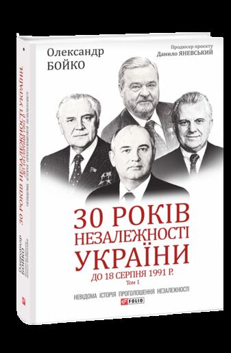 30 років незалежності України: у 2-х т. — Т. 1. До 18 серпня 1991 року